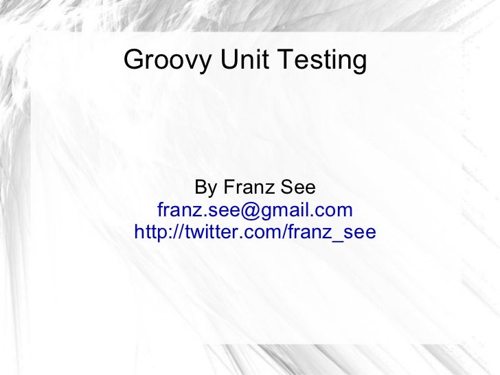 Groovy Unit Testing By Franz See [email_address] http://twitter.com/franz_see