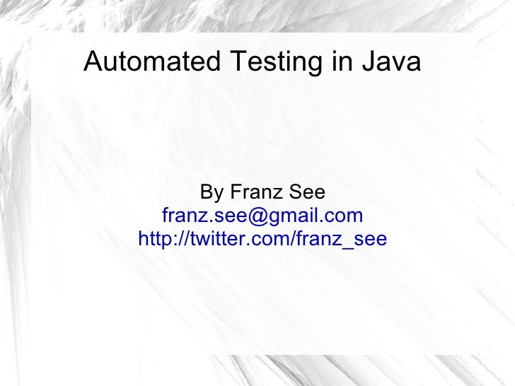 Automated Testing in Java By Franz See [email_address] http://twitter.com/franz_see