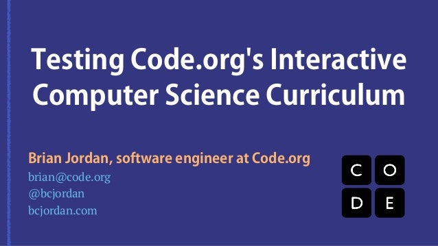 Testing Code.org's Interactive  Computer Science Curriculum  Brian Jordan, software engineer at Code.org  brian@code.org  ...