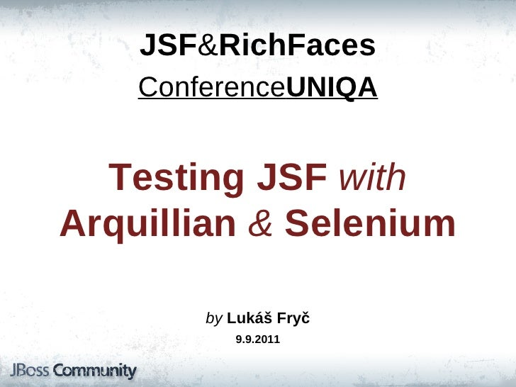 JSF & RichFaces Conference UNIQA Testing   JSF   with   Arquillian   &   Selenium by  Lukáš Fryč 9.9.2011