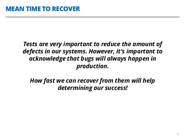 MEAN TIME TO RECOVER 39 Tests are very important to reduce the amount of defects in our systems. However, it's important t...