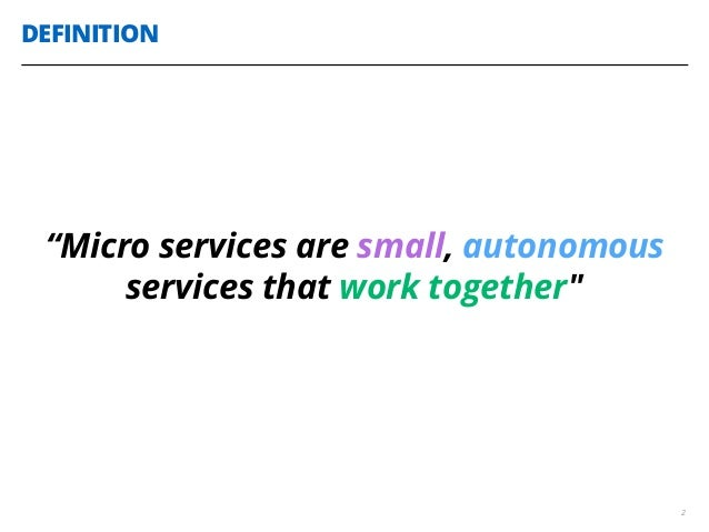 """DEFINITION 2 """"Micro services are small, autonomous services that work together"""""""