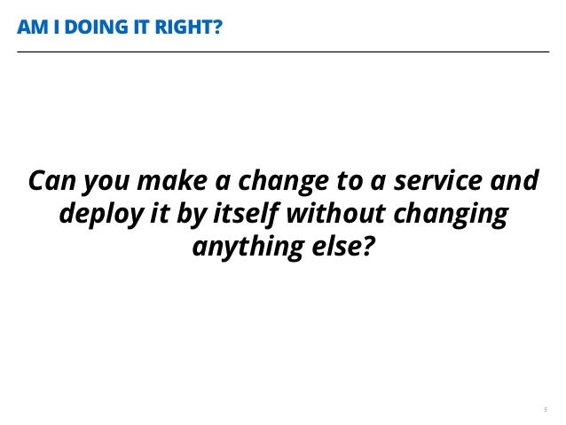 AM I DOING IT RIGHT? 5 Can you make a change to a service and deploy it by itself without changing anything else?