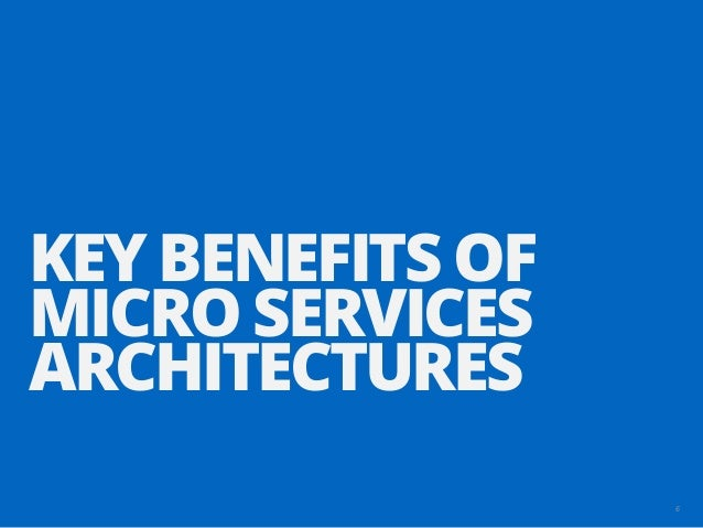 6 KEY BENEFITS OF MICRO SERVICES ARCHITECTURES