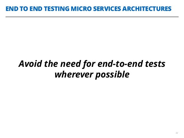 END TO END TESTING MICRO SERVICES ARCHITECTURES 32 Avoid the need for end-to-end tests wherever possible