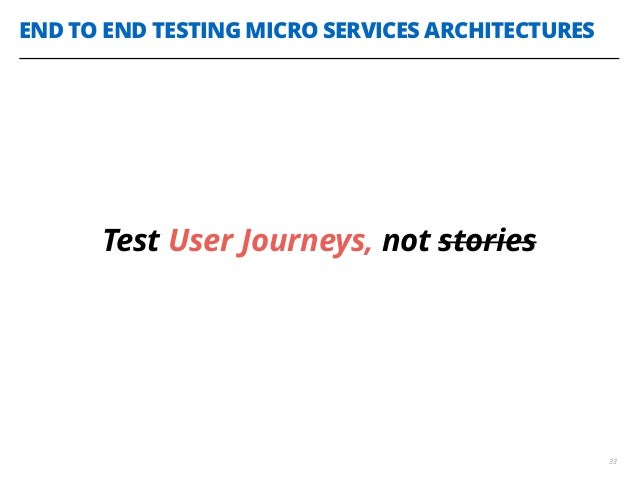 END TO END TESTING MICRO SERVICES ARCHITECTURES 33 Test User Journeys, not stories