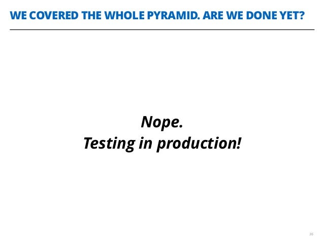 WE COVERED THE WHOLE PYRAMID. ARE WE DONE YET? 36 Nope. Testing in production!