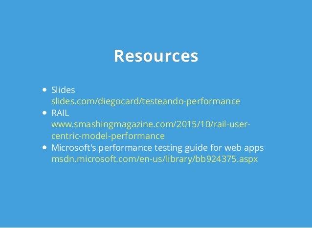 ResourcesResources Slides RAIL Microsoft's performance testing guide for web apps slides.com/diegocard/testeando-performan...