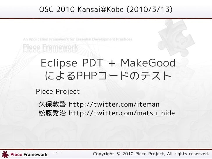 OSC 2010 Kansai@Kobe (2010/3/13)      Eclipse PDT + MakeGood   によるPHPコードのテスト Piece Project 久保敦啓 http://twitter.com/iteman ...