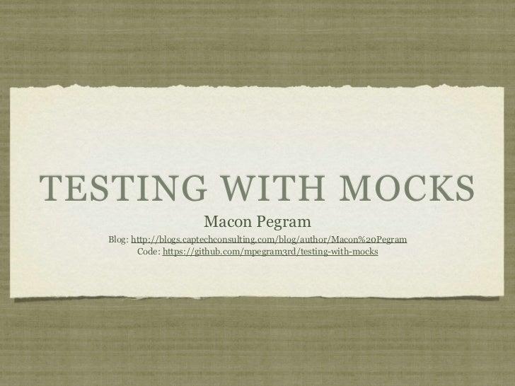TESTING WITH MOCKS                       Macon Pegram  Blog: http://blogs.captechconsulting.com/blog/author/Macon%20Pegram...