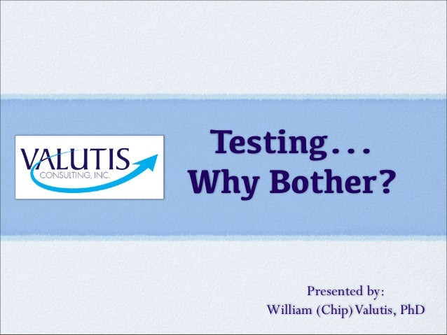 Testing... Why Bother? Presented by: William (Chip)Valutis, PhD