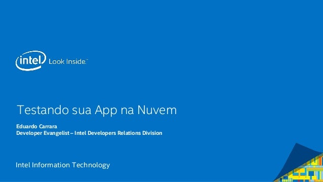 Intel Information Technology Testando sua App na Nuvem Eduardo Carrara Developer Evangelist – Intel Developers Relations D...