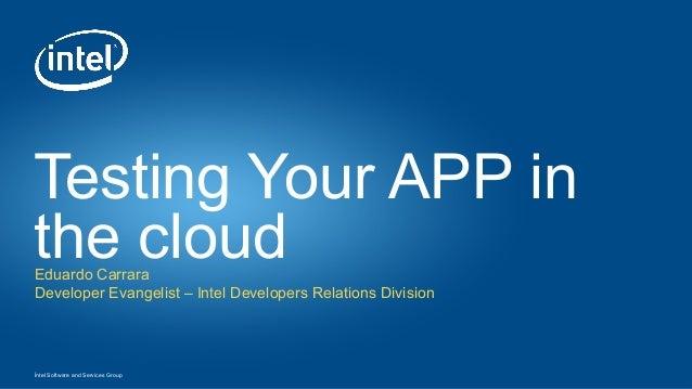 Íntel Software and Services Group Testing Your APP in the cloudEduardo Carrara Developer Evangelist – Intel Developers Rel...