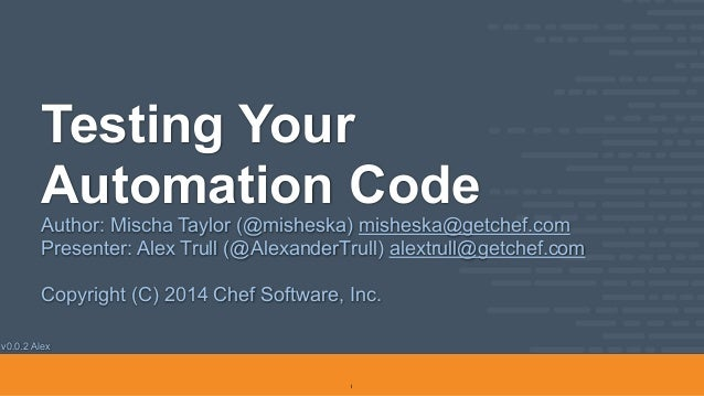 v0.0.2 Alex Testing Your Automation Code Author: Mischa Taylor (@misheska) misheska@getchef.com Presenter: Alex Trull (@Al...
