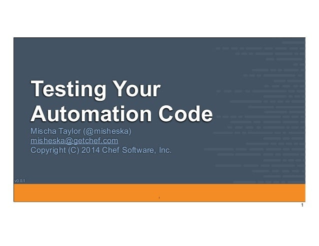 v0.0.1 Testing Your Automation Code Mischa Taylor (@misheska) misheska@getchef.com Copyright (C) 2014 Chef Software, Inc. ...