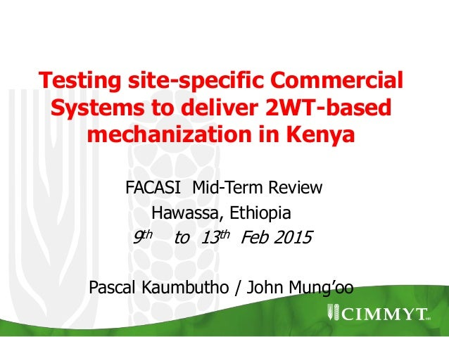 Testing site-specific Commercial Systems to deliver 2WT-based mechanization in Kenya FACASI Mid-Term Review Hawassa, Ethio...