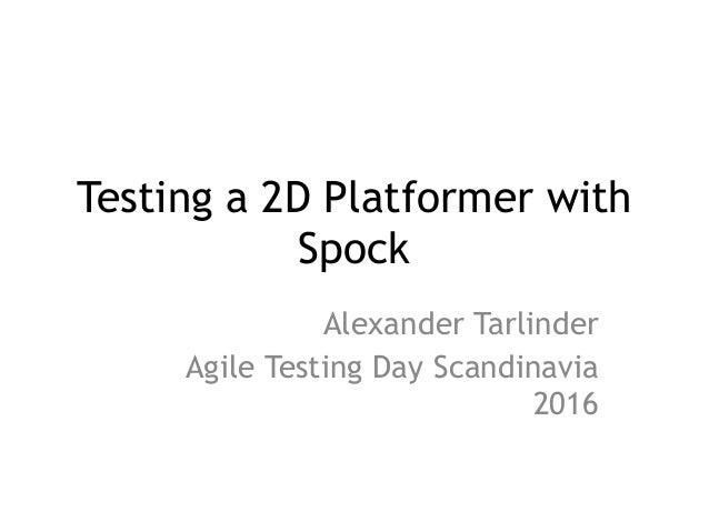 Testing a 2D Platformer with Spock Alexander Tarlinder Agile Testing Day Scandinavia 2016
