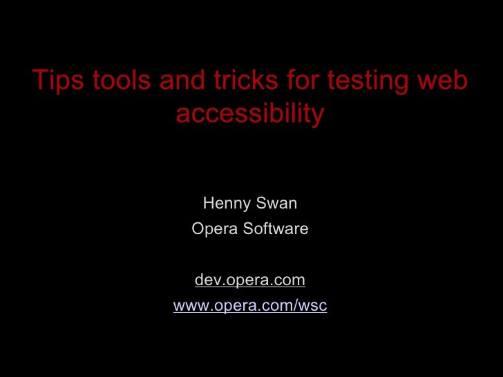 Tips tools and tricks for testing web accessibility <ul><li>Henny Swan </li></ul><ul><li>Opera Software </li></ul><ul><li>...