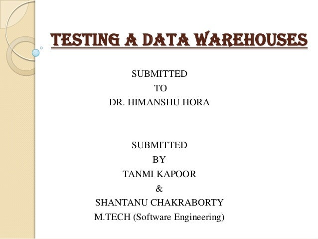 TESTING A DATA WAREHOUSES SUBMITTED TO DR. HIMANSHU HORA  SUBMITTED BY TANMI KAPOOR & SHANTANU CHAKRABORTY M.TECH (Softwar...