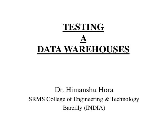 TESTING A DATA WAREHOUSES  Dr. Himanshu Hora SRMS College of Engineering & Technology Bareilly (INDIA)