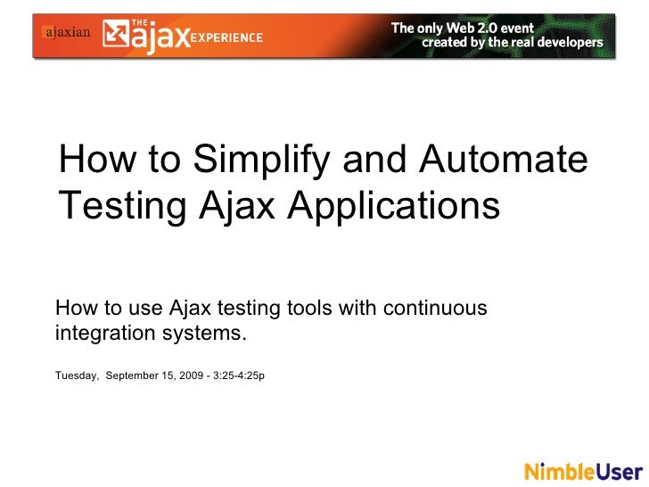 How to Simplify and Automate Testing Ajax Applications  How to use Ajax testing tools with continuous integration systems....