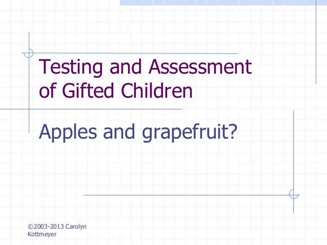 ©2003-2013 Carolyn Kottmeyer Testing and Assessment of Gifted Children Apples and grapefruit?