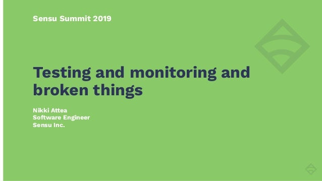 Sensu Summit 2019 Nikki Attea Software Engineer Sensu Inc. Testing and monitoring and broken things