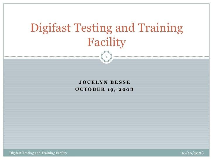 Jocelyn Besse<br />October 19, 2008<br />10/19/2008<br />Digifast Testing and Training Facility<br />1<br />Digifast Testi...