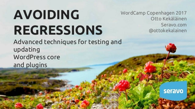 AVOIDING REGRESSIONS Advanced techniques for testing and updating WordPress core and plugins WordCamp Copenhagen 2017 Otto...