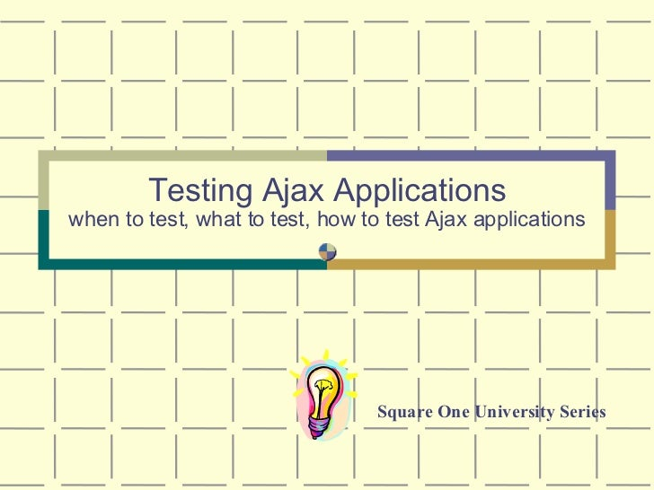Testing Ajax Applications when to test, what to test, how to test Ajax applications Square One University Series