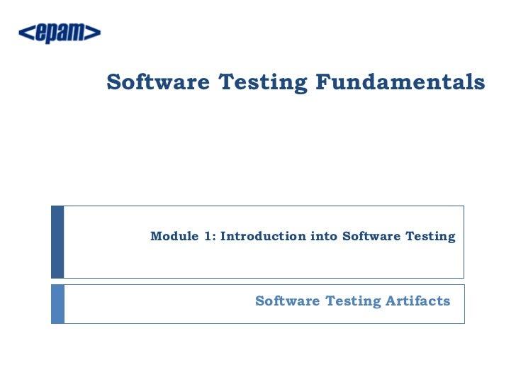Software Testing Fundamentals   Module 1: Introduction into Software Testing                  Software Testing Artifacts