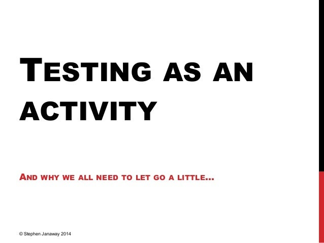 TESTING AS AN ACTIVITY AND WHY WE ALL NEED TO LET GO A LITTLE… © Stephen Janaway 2014