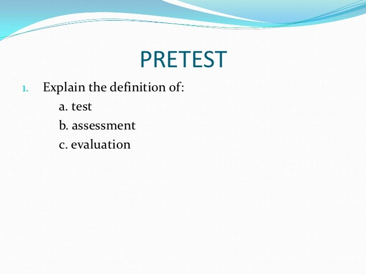 PRETEST1.   Explain the definition of:       a. test       b. assessment       c. evaluation
