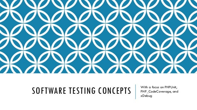 SOFTWARE TESTING CONCEPTS  With a focus on PHPUnit, PHP_CodeCoverage, and xDebug