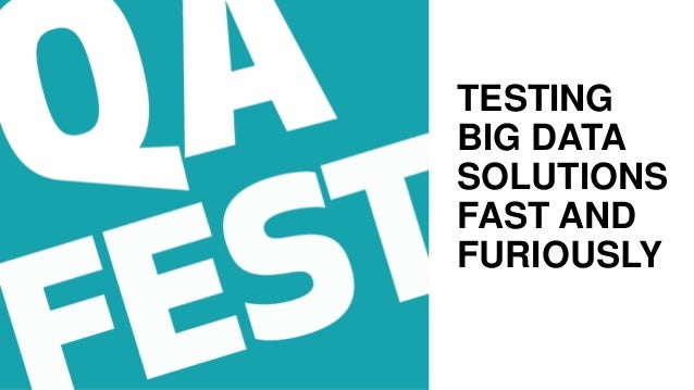 TESTING BIG DATA SOLUTIONS FAST AND FURIOUSLY