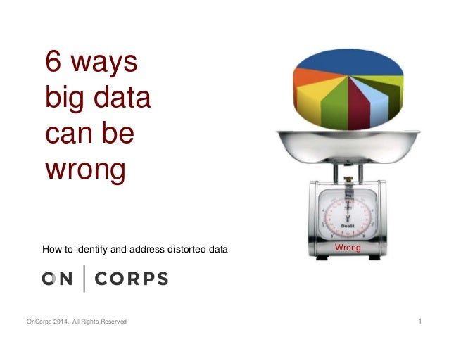6 ways  big data  can be  wrong  How to identify and address distorted data Wrong  OnCorps 2014. All Rights Reserved 1