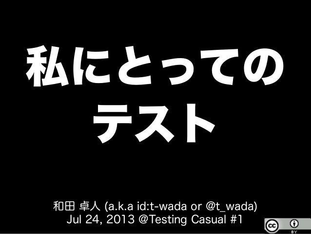 私にとっての テスト 和田 卓人 (a.k.a id:t-wada or @t_wada) Jul 24, 2013 @Testing Casual #1