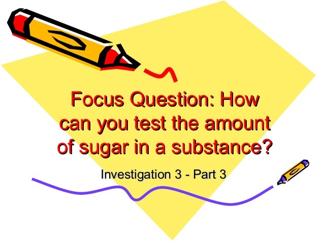 Focus Question: HowFocus Question: How can you test the amountcan you test the amount of sugar in a substance?of sugar in ...