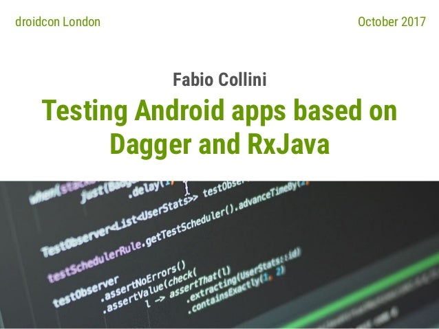 Testing Android apps based on Dagger and RxJava Fabio Collini droidcon London October 2017