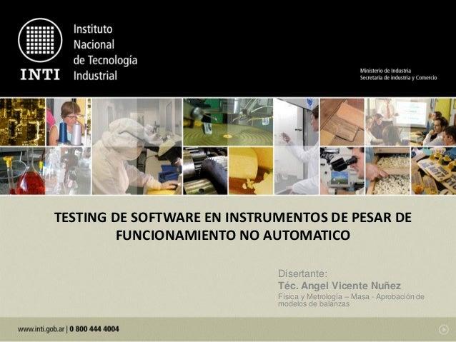 TESTING DE SOFTWARE EN INSTRUMENTOS DE PESAR DE FUNCIONAMIENTO NO AUTOMATICO Disertante: Téc. Angel Vicente Nuñez Física y...