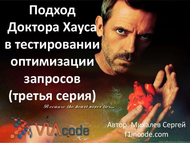 Подход Доктора Хауса в тестировании оптимизации запросов (третья серия) Автор: Михалев Сергей f1incode.com