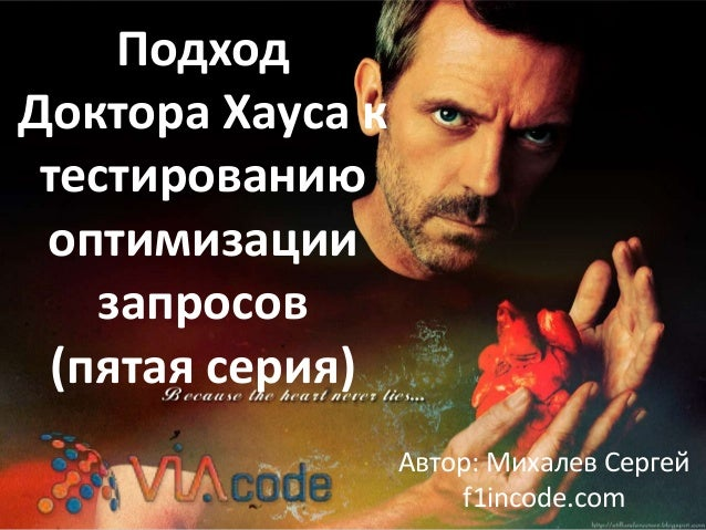 Подход Доктора Хауса к тестированию оптимизации запросов (пятая серия) Автор: Михалев Сергей f1incode.com