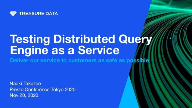 Naoki Takezoe Presto Conference Tokyo 2020 Nov 20, 2020 Testing Distributed Query Engine as a Service Deliver our service ...