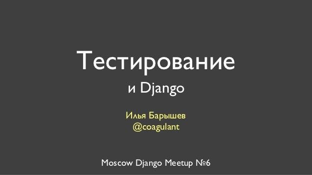 Тестирование      и Django      Илья Барышев       @coagulant Moscow Django Meetup №6