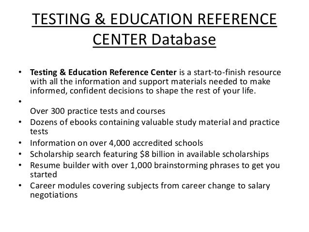 TESTING & EDUCATION REFERENCE CENTER Database • Testing & Education Reference Center is a start-to-finish resource with al...