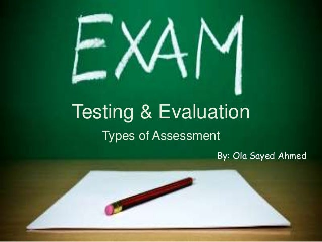 Testing & Evaluation Types of Assessment By: Ola Sayed Ahmed