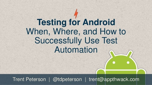 Testing for Android When, Where, and How to Successfully Use Test Automation  Trent Peterson | @tdpeterson | trent@appthwa...