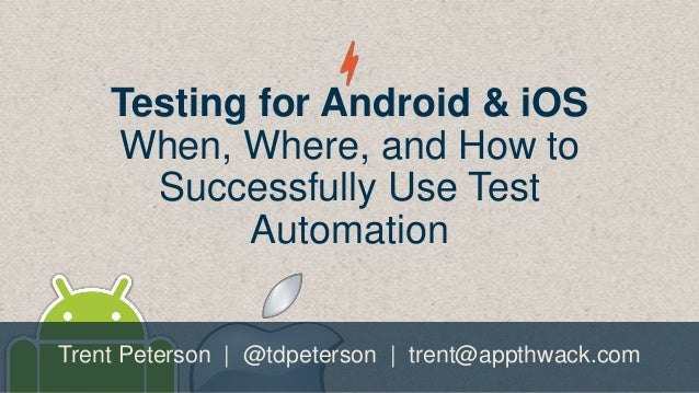 Testing for Android & iOS When, Where, and How to Successfully Use Test Automation Trent Peterson | @tdpeterson | trent@ap...