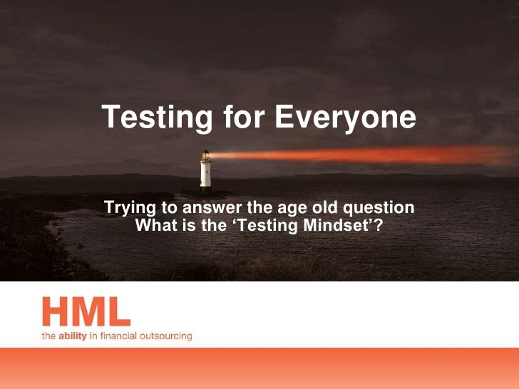 Testing for EveryoneTrying to answer the age old question    What is the 'Testing Mindset'?