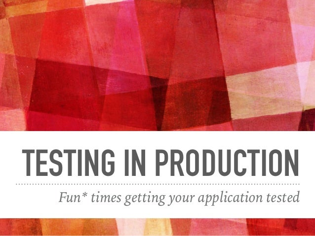 TESTING IN PRODUCTION Fun* times getting your application tested